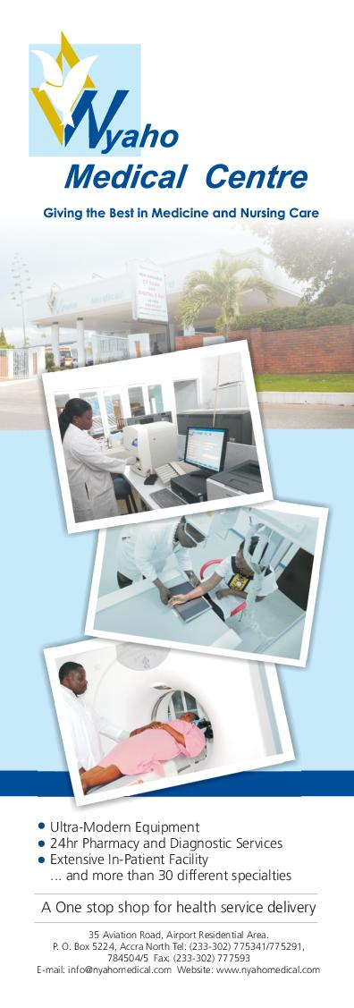 Ultra-Modern Equipment 24hr Pharmacy and Diagnostic Services Extensive In-Patient Facility ... and more than 30 different specialties 35 Aviation Road, Airport Residential Area. P. O. Box 5224, Accra North Tel: (233-302) 775341/775291, 784504/5 Fax: (233-302) 777593 E-mail: info@nyahomedical.com Website: www.nyahomedical.com A One stop shop for health service delivery