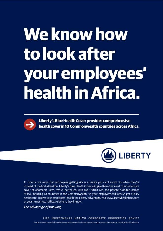 We know how to look after your employees' health in Africa. Liberty's Blue Health Cover provides comprehensive health cover in 10 Commonwealth countries across Africa. The Advantage of Knowing Blue Health Cover is provided by various insurers with support from Liberty Health Holdings, a company duly registered in the Republic of South Africa. At Liberty, we know that employees getting sick is a reality you can't avoid. So, when they're in need of medical attention, Liberty's Blue Health Cover will give them the most comprehensive cover at affordable rates. We've partnered with over 2000 GPs and private hospitals across Africa, including 10 countries in the Commonwealth, so your employees will always get quality healthcare. To give your employees' health the Liberty advantage, visit www.libertyhealthblue.com or your nearest local offce. Ask them, they'll know.